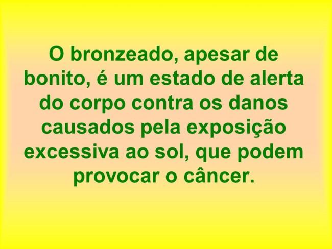 O bronzeado, apesar de bonito, é um estado de alerta do corpo contra os danos causados pela exposição excessiva ao sol, que podem provocar o câncer.